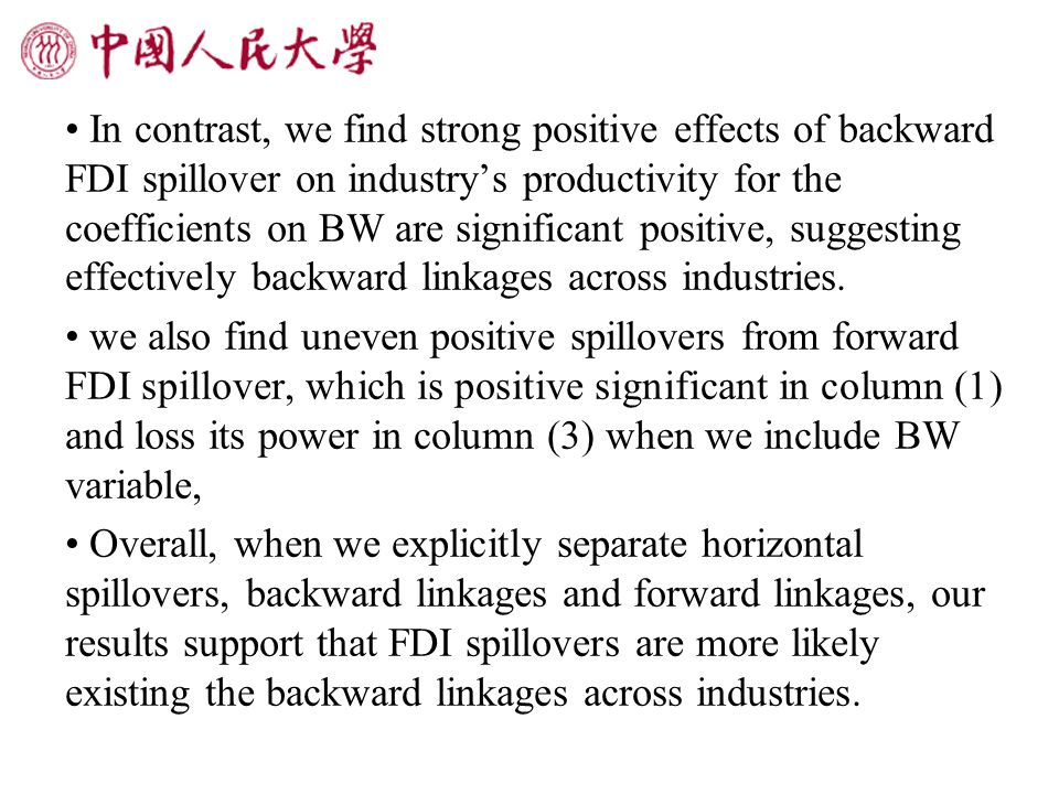 In contrast, we find strong positive effects of backward FDI spillover on industry's productivity for the coefficients on BW are significant positive, suggesting effectively backward linkages across industries.