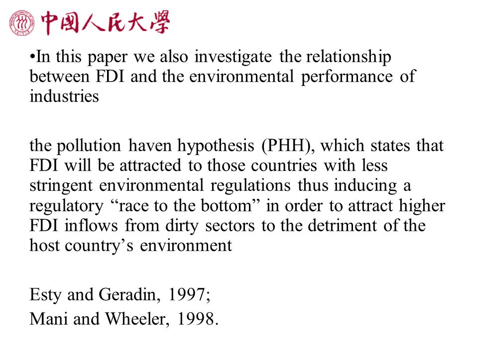 In this paper we also investigate the relationship between FDI and the environmental performance of industries the pollution haven hypothesis (PHH), which states that FDI will be attracted to those countries with less stringent environmental regulations thus inducing a regulatory race to the bottom in order to attract higher FDI inflows from dirty sectors to the detriment of the host country's environment Esty and Geradin, 1997; Mani and Wheeler, 1998.