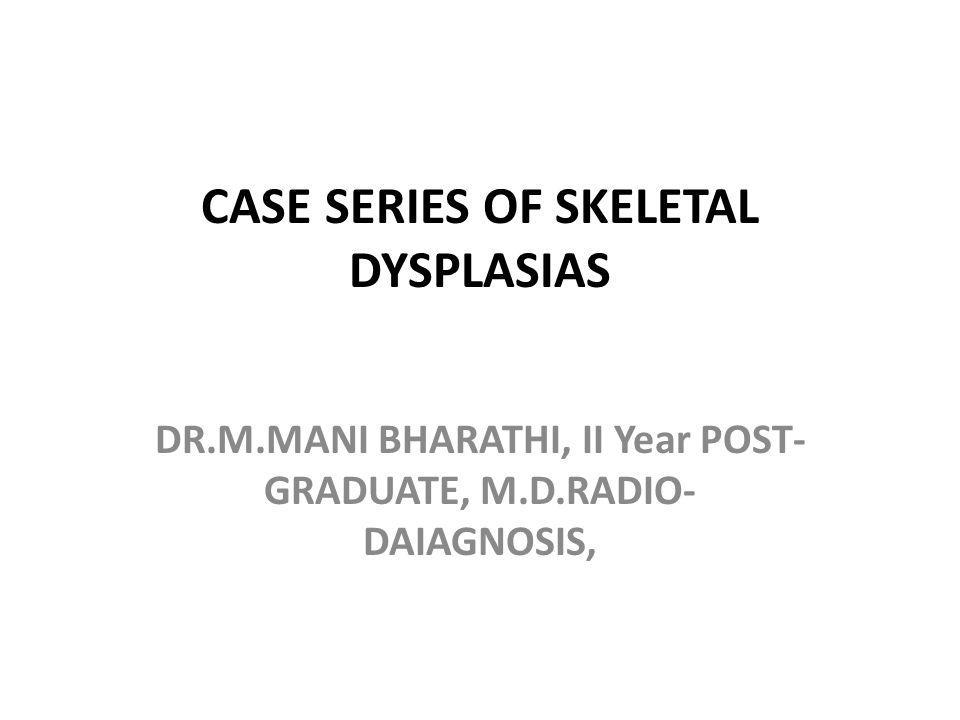 CASE SERIES OF SKELETAL DYSPLASIAS DR.M.MANI BHARATHI, II Year POST- GRADUATE, M.D.RADIO- DAIAGNOSIS,