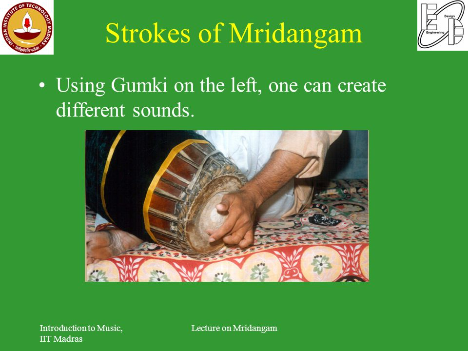 Strokes of Mridangam Using Gumki on the left, one can create different sounds. Introduction to Music, IIT Madras Lecture on Mridangam