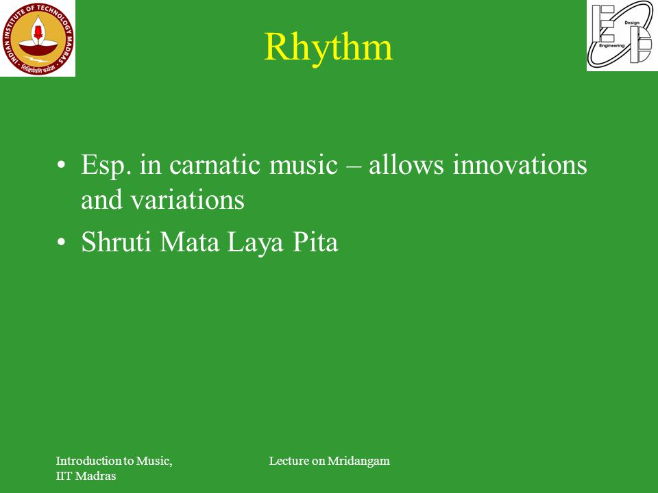 Rhythm Esp. in carnatic music – allows innovations and variations Shruti Mata Laya Pita Introduction to Music, IIT Madras Lecture on Mridangam
