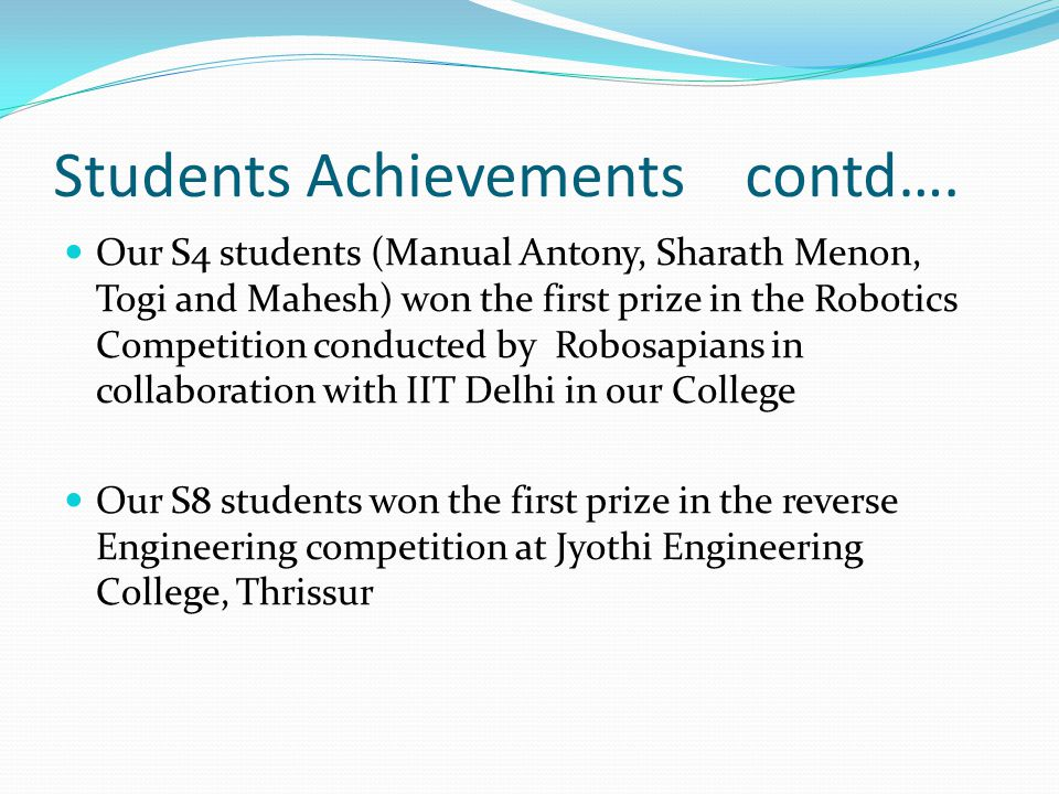 Students Achievements contd…. Our S4 students (Manual Antony, Sharath Menon, Togi and Mahesh) won the first prize in the Robotics Competition conducte