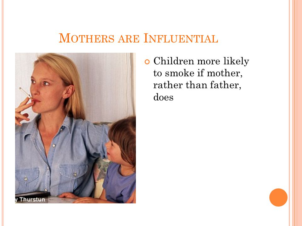 M OTHERS ARE I NFLUENTIAL Children more likely to smoke if mother, rather than father, does