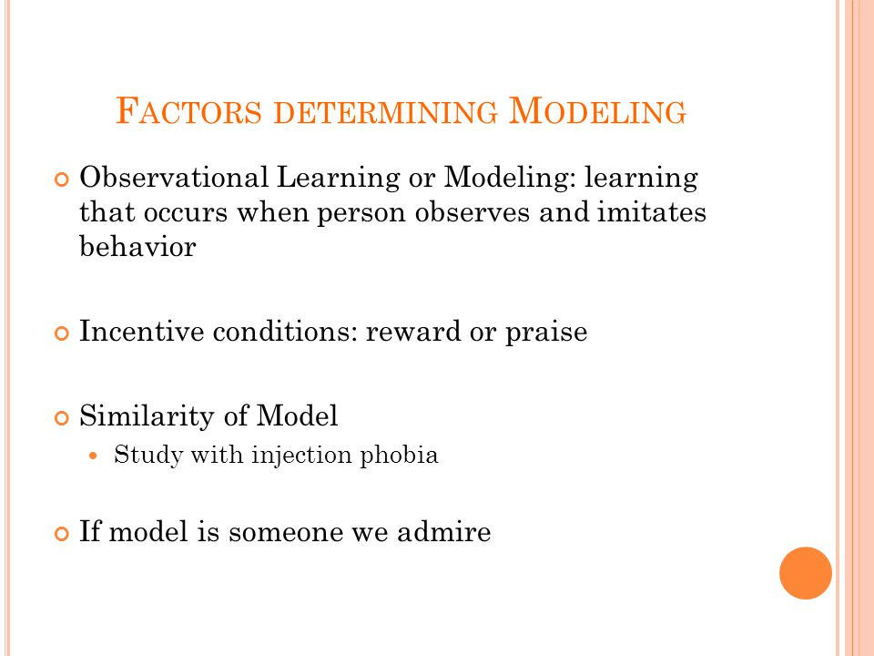 F ACTORS DETERMINING M ODELING Observational Learning or Modeling: learning that occurs when person observes and imitates behavior Incentive conditions: reward or praise Similarity of Model Study with injection phobia If model is someone we admire