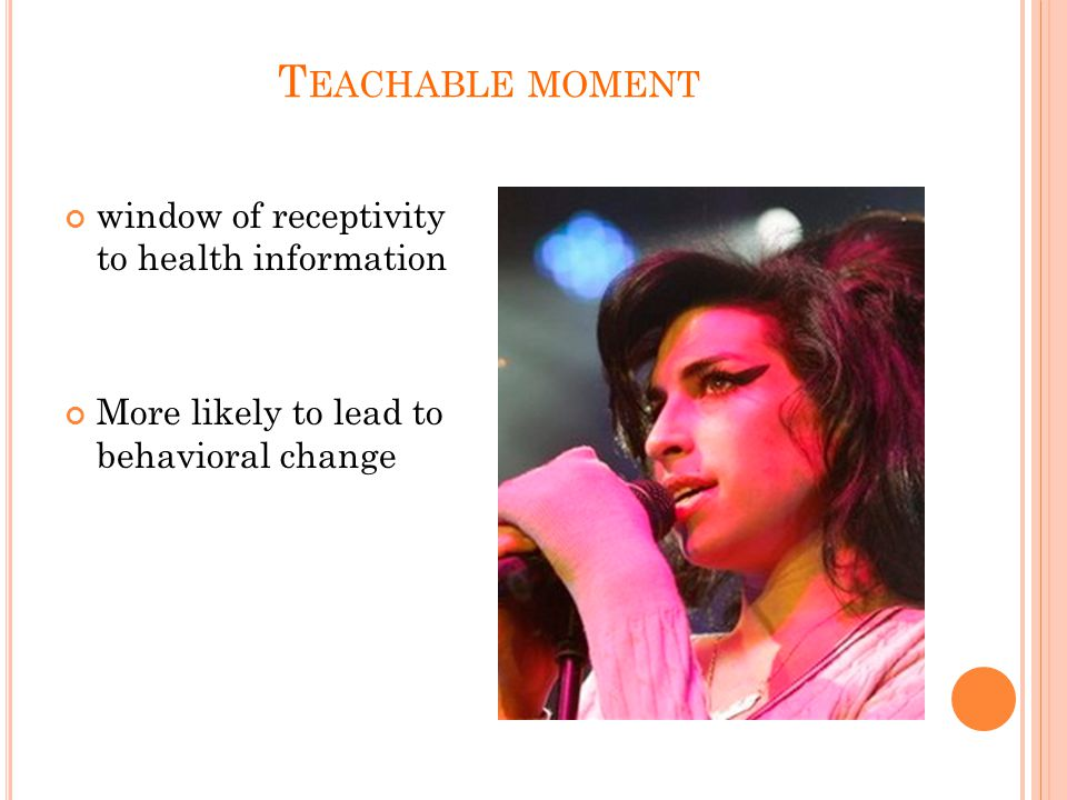 T EACHABLE MOMENT window of receptivity to health information More likely to lead to behavioral change
