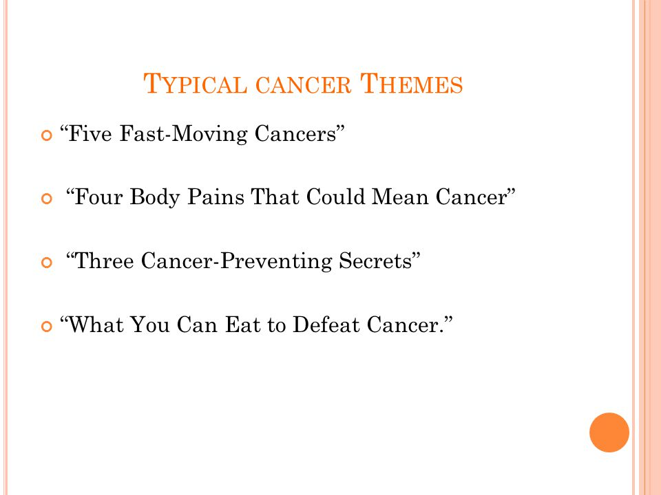 T YPICAL CANCER T HEMES Five Fast-Moving Cancers Four Body Pains That Could Mean Cancer Three Cancer-Preventing Secrets What You Can Eat to Defeat Cancer.