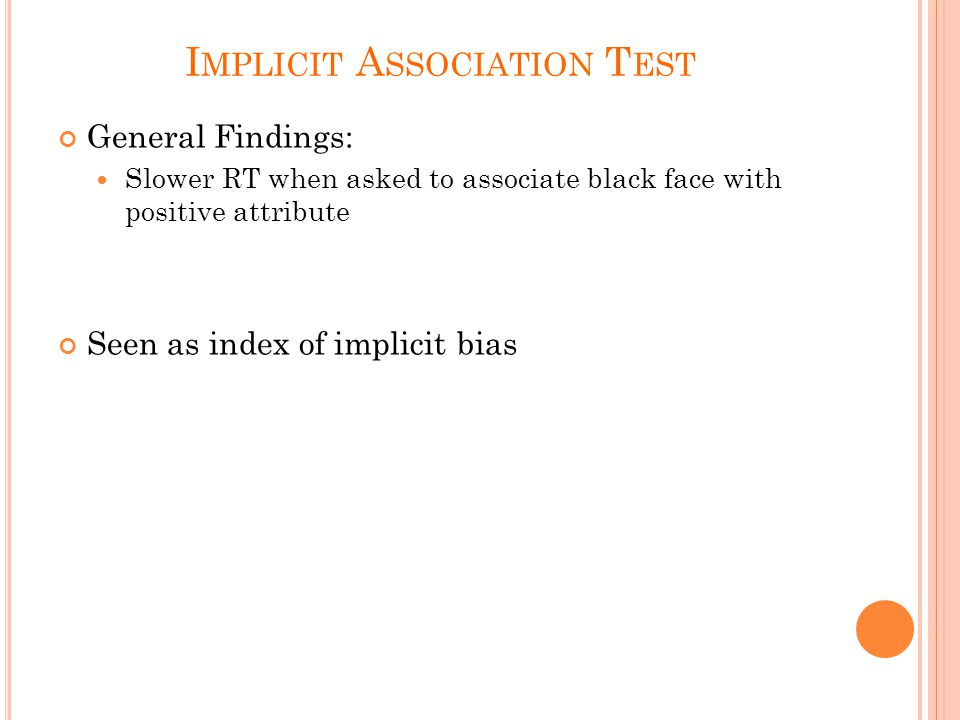 I MPLICIT A SSOCIATION T EST General Findings: Slower RT when asked to associate black face with positive attribute Seen as index of implicit bias