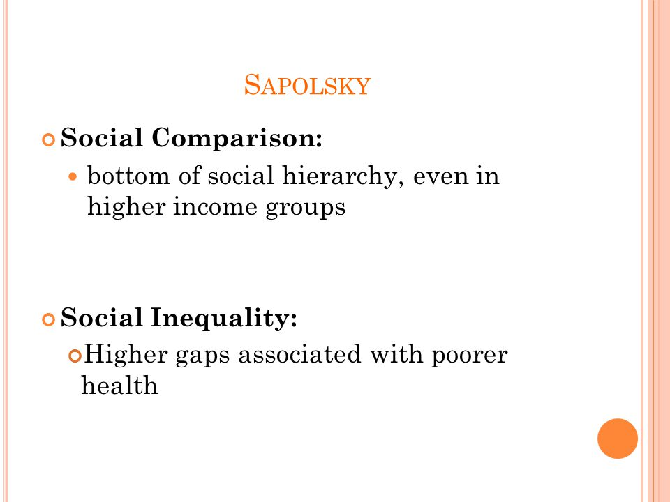S APOLSKY Social Comparison: bottom of social hierarchy, even in higher income groups Social Inequality: Higher gaps associated with poorer health