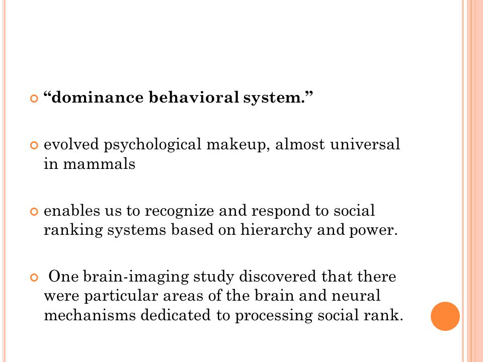 dominance behavioral system. evolved psychological makeup, almost universal in mammals enables us to recognize and respond to social ranking systems based on hierarchy and power.