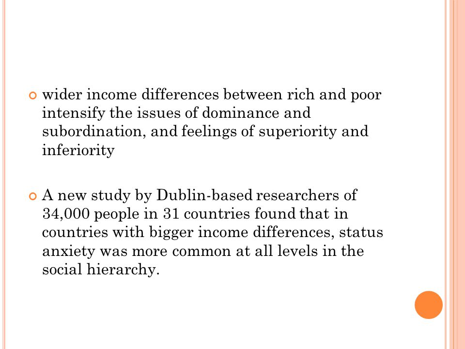 wider income differences between rich and poor intensify the issues of dominance and subordination, and feelings of superiority and inferiority A new study by Dublin-based researchers of 34,000 people in 31 countries found that in countries with bigger income differences, status anxiety was more common at all levels in the social hierarchy.