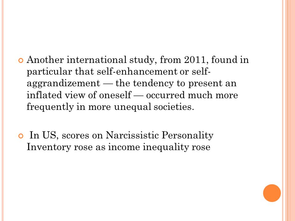 Another international study, from 2011, found in particular that self-enhancement or self- aggrandizement — the tendency to present an inflated view of oneself — occurred much more frequently in more unequal societies.