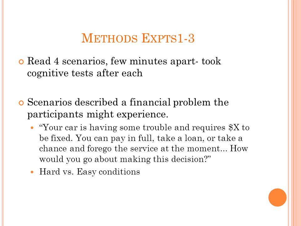M ETHODS E XPTS 1-3 Read 4 scenarios, few minutes apart- took cognitive tests after each Scenarios described a financial problem the participants might experience.
