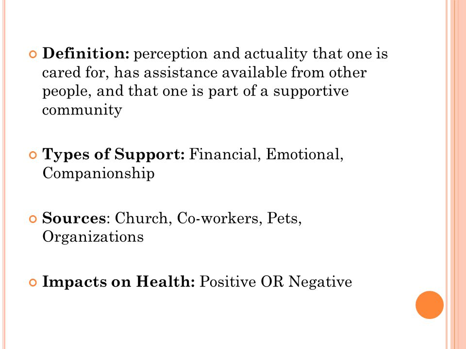 Definition: perception and actuality that one is cared for, has assistance available from other people, and that one is part of a supportive community Types of Support: Financial, Emotional, Companionship Sources : Church, Co-workers, Pets, Organizations Impacts on Health: Positive OR Negative