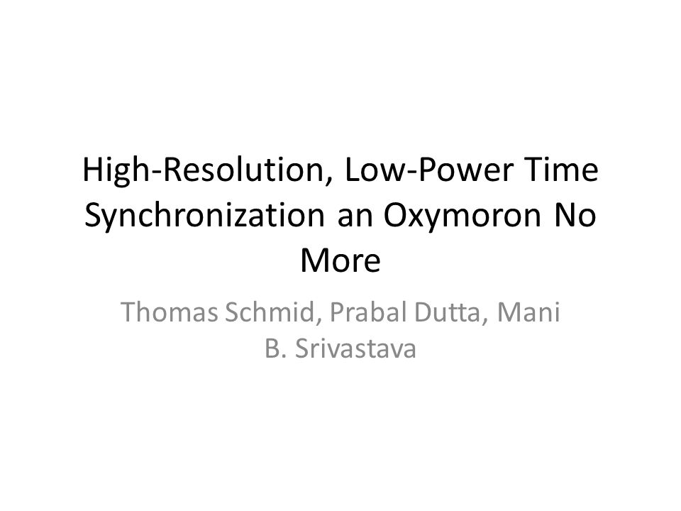 High-Resolution, Low-Power Time Synchronization an Oxymoron No More Thomas Schmid, Prabal Dutta, Mani B.