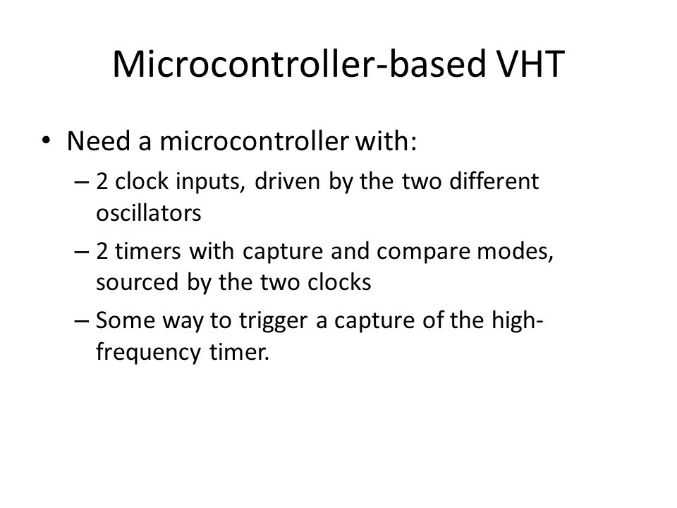 Microcontroller-based VHT Need a microcontroller with: – 2 clock inputs, driven by the two different oscillators – 2 timers with capture and compare modes, sourced by the two clocks – Some way to trigger a capture of the high- frequency timer.