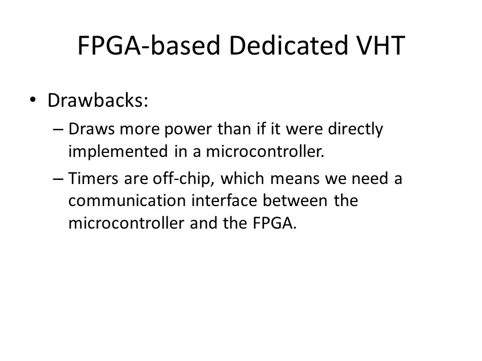 FPGA-based Dedicated VHT Drawbacks: – Draws more power than if it were directly implemented in a microcontroller.