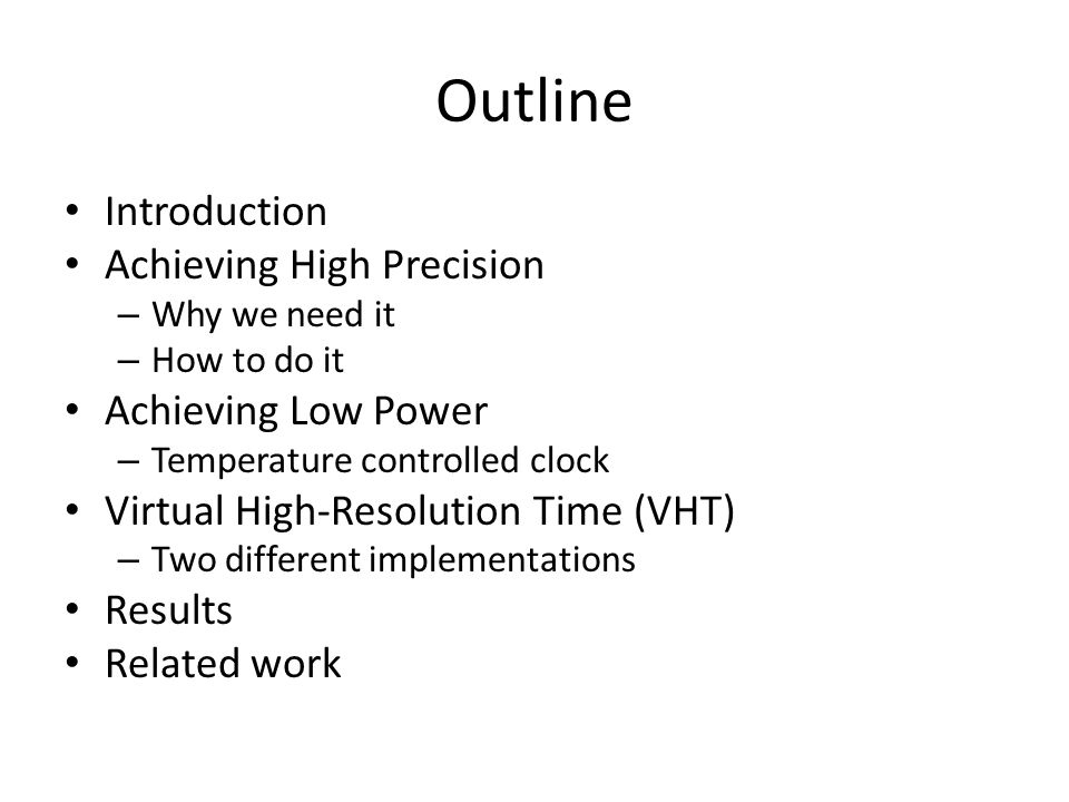 Outline Introduction Achieving High Precision – Why we need it – How to do it Achieving Low Power – Temperature controlled clock Virtual High-Resolution Time (VHT) – Two different implementations Results Related work