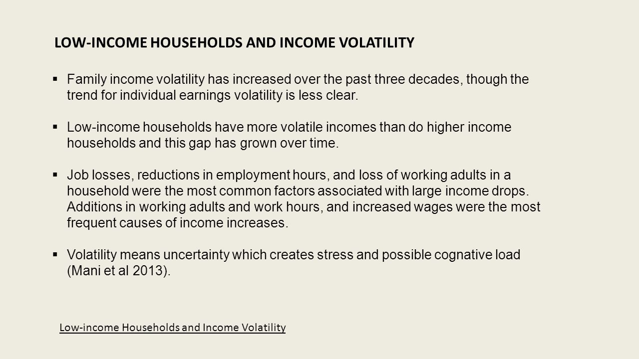 LOW-INCOME HOUSEHOLDS AND INCOME VOLATILITY  Family income volatility has increased over the past three decades, though the trend for individual earnings volatility is less clear.