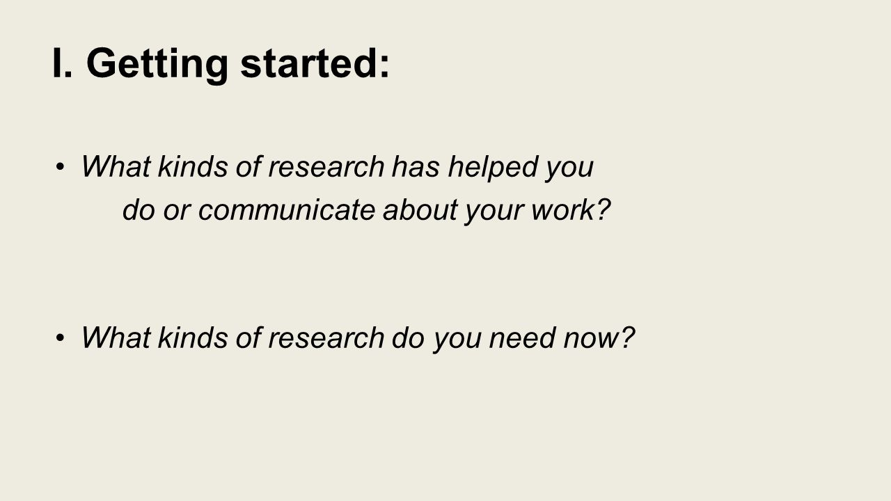 I. Getting started: What kinds of research has helped you do or communicate about your work.