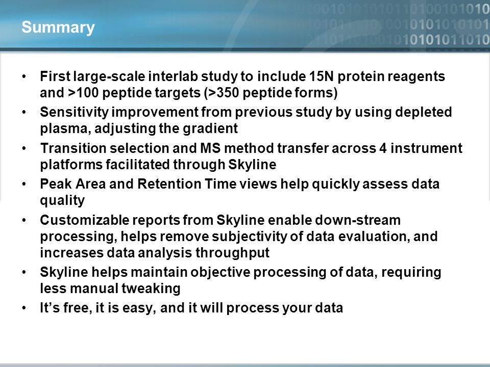Summary First large-scale interlab study to include 15N protein reagents and >100 peptide targets (>350 peptide forms) Sensitivity improvement from previous study by using depleted plasma, adjusting the gradient Transition selection and MS method transfer across 4 instrument platforms facilitated through Skyline Peak Area and Retention Time views help quickly assess data quality Customizable reports from Skyline enable down-stream processing, helps remove subjectivity of data evaluation, and increases data analysis throughput Skyline helps maintain objective processing of data, requiring less manual tweaking It's free, it is easy, and it will process your data