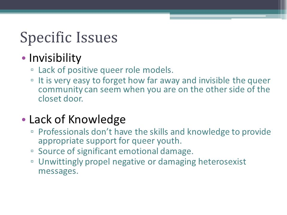Specific Issues Invisibility ▫ Lack of positive queer role models.