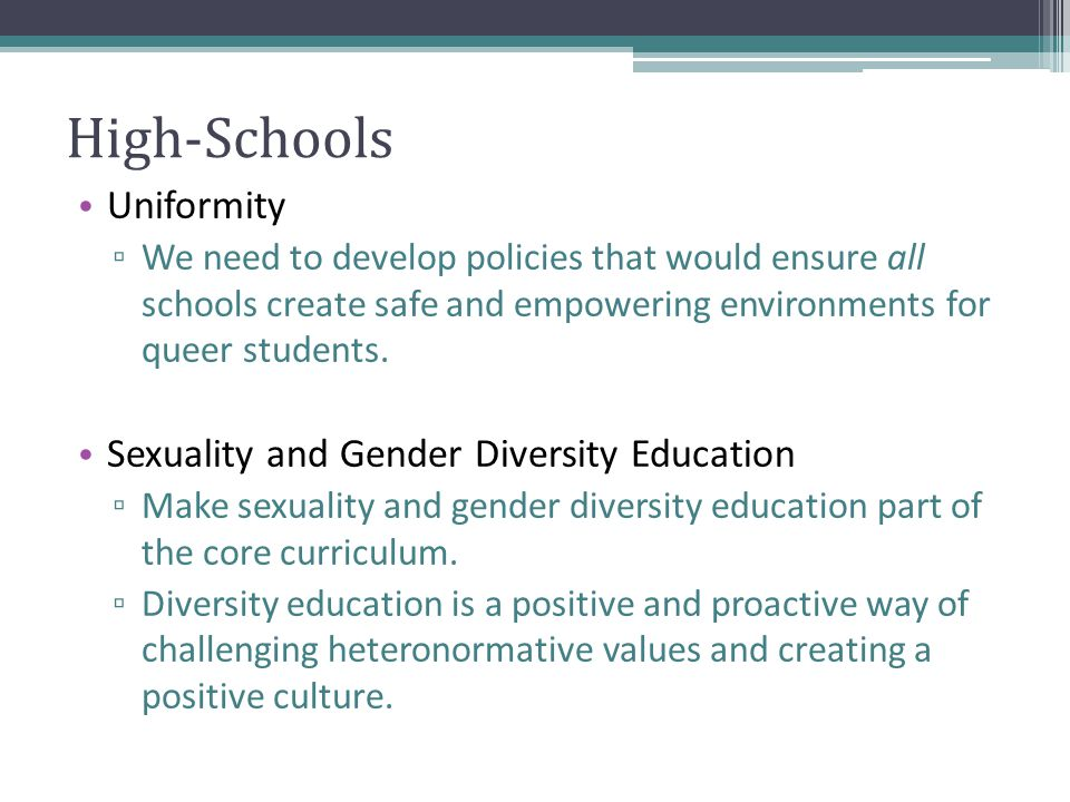 High-Schools Uniformity ▫ We need to develop policies that would ensure all schools create safe and empowering environments for queer students.
