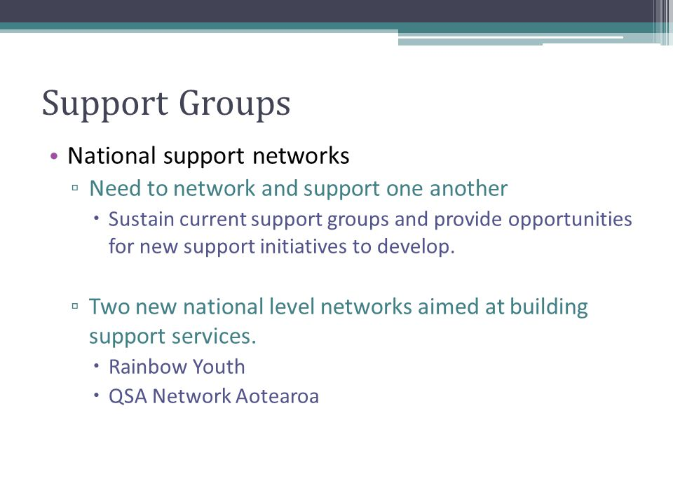 Support Groups National support networks ▫ Need to network and support one another  Sustain current support groups and provide opportunities for new support initiatives to develop.