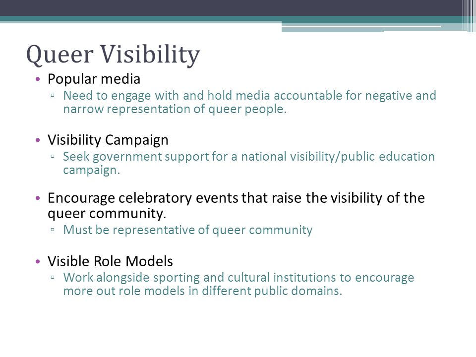 Queer Visibility Popular media ▫ Need to engage with and hold media accountable for negative and narrow representation of queer people.