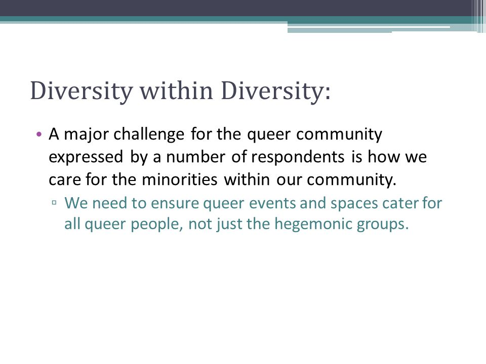 Diversity within Diversity: A major challenge for the queer community expressed by a number of respondents is how we care for the minorities within our community.