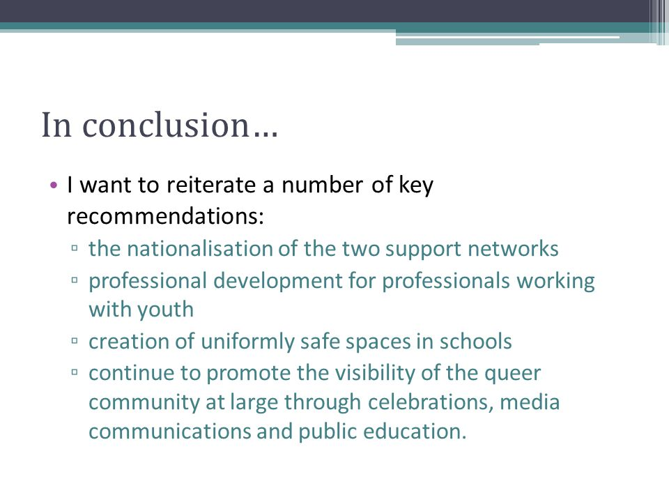 In conclusion… I want to reiterate a number of key recommendations: ▫ the nationalisation of the two support networks ▫ professional development for professionals working with youth ▫ creation of uniformly safe spaces in schools ▫ continue to promote the visibility of the queer community at large through celebrations, media communications and public education.