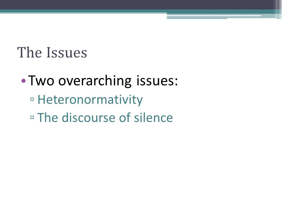 The Issues Two overarching issues: ▫ Heteronormativity ▫ The discourse of silence