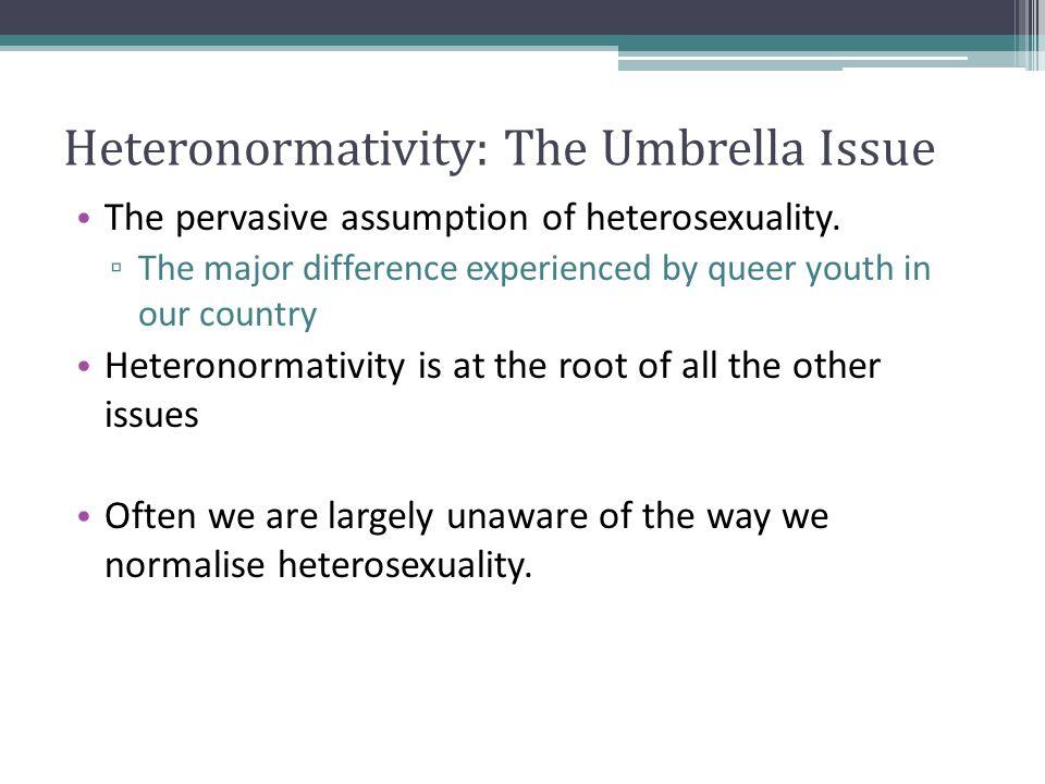 Heteronormativity: The Umbrella Issue The pervasive assumption of heterosexuality.