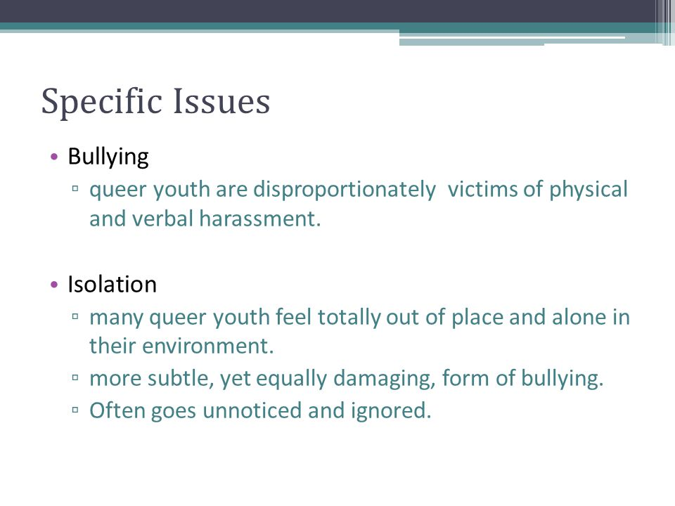 Specific Issues Bullying ▫ queer youth are disproportionately victims of physical and verbal harassment.