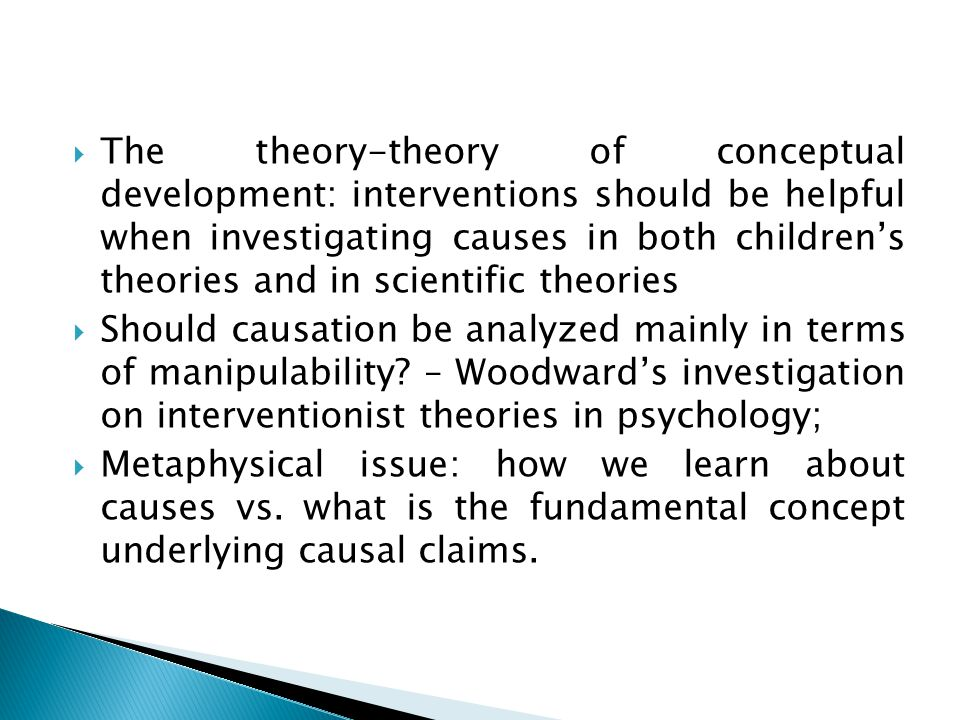  The theory-theory of conceptual development: interventions should be helpful when investigating causes in both children's theories and in scientific theories  Should causation be analyzed mainly in terms of manipulability.