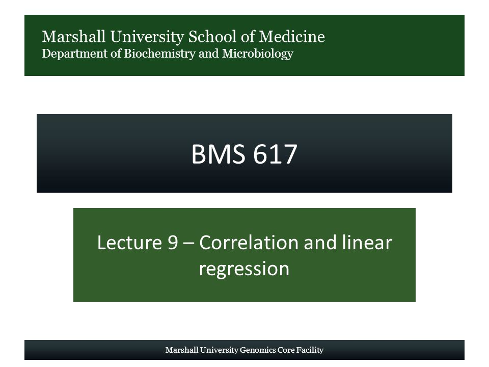 Marshall University School of Medicine Department of Biochemistry and Microbiology BMS 617 Lecture 9 – Correlation and linear regression Marshall University Genomics Core Facility