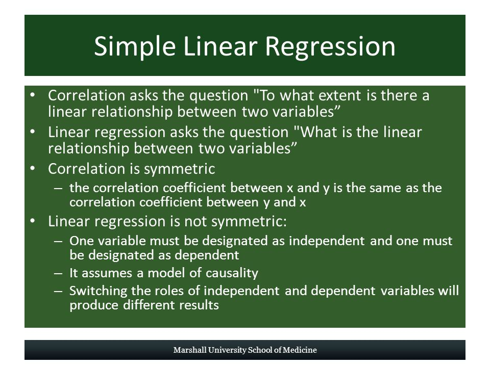 Simple Linear Regression Correlation asks the question To what extent is there a linear relationship between two variables Linear regression asks the question What is the linear relationship between two variables Correlation is symmetric – the correlation coefficient between x and y is the same as the correlation coefficient between y and x Linear regression is not symmetric: – One variable must be designated as independent and one must be designated as dependent – It assumes a model of causality – Switching the roles of independent and dependent variables will produce different results Marshall University School of Medicine