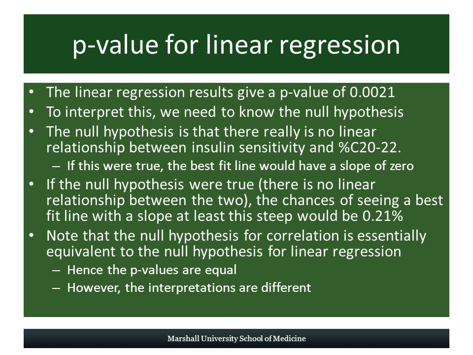p-value for linear regression The linear regression results give a p-value of 0.0021 To interpret this, we need to know the null hypothesis The null hypothesis is that there really is no linear relationship between insulin sensitivity and %C20-22.