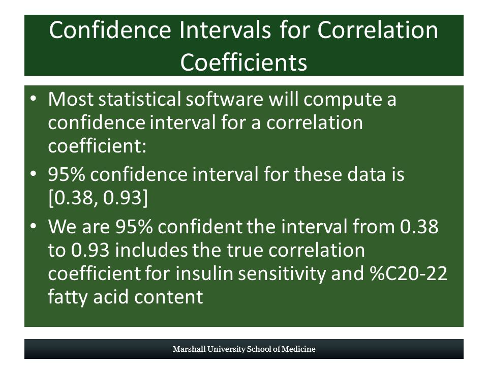 Confidence Intervals for Correlation Coefficients Most statistical software will compute a confidence interval for a correlation coefficient: 95% confidence interval for these data is [0.38, 0.93] We are 95% confident the interval from 0.38 to 0.93 includes the true correlation coefficient for insulin sensitivity and %C20-22 fatty acid content Marshall University School of Medicine