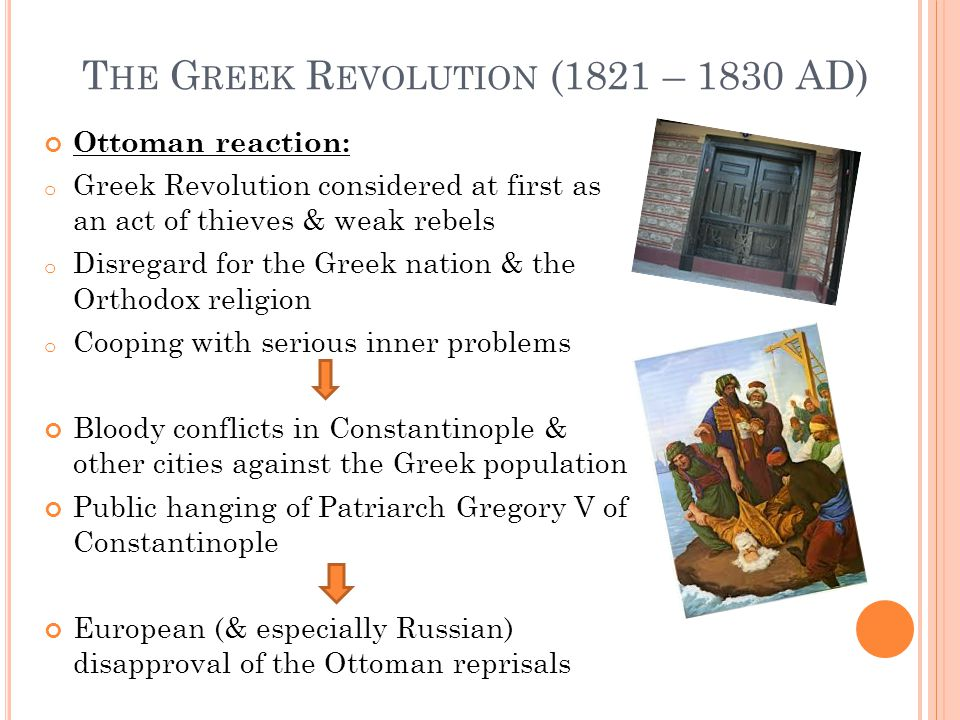 T HE G REEK R EVOLUTION (1821 – 1830 AD) Ottoman reaction: o Greek Revolution considered at first as an act of thieves & weak rebels o Disregard for the Greek nation & the Orthodox religion o Cooping with serious inner problems Bloody conflicts in Constantinople & other cities against the Greek population Public hanging of Patriarch Gregory V of Constantinople European (& especially Russian) disapproval of the Ottoman reprisals