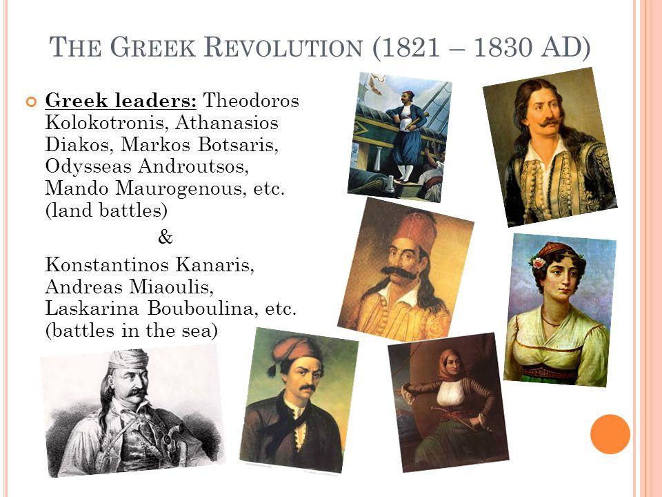 T HE G REEK R EVOLUTION (1821 – 1830 AD) Greek leaders: Theodoros Kolokotronis, Athanasios Diakos, Markos Botsaris, Odysseas Androutsos, Mando Maurogenous, etc.