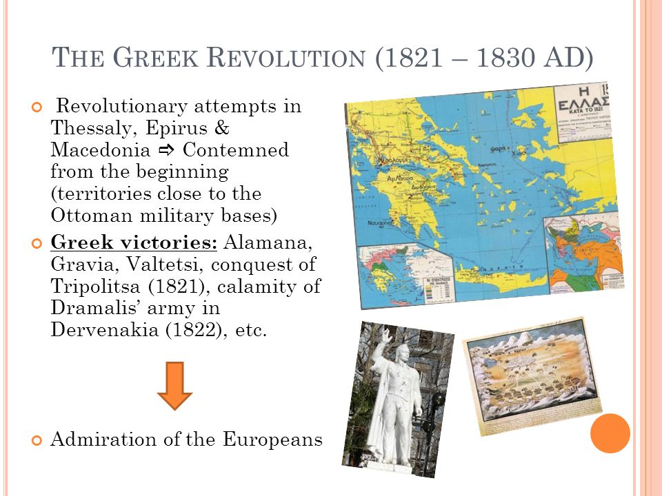 T HE G REEK R EVOLUTION (1821 – 1830 AD) Revolutionary attempts in Thessaly, Epirus & Macedonia  Contemned from the beginning (territories close to the Ottoman military bases) Greek victories: Alamana, Gravia, Valtetsi, conquest of Tripolitsa (1821), calamity of Dramalis' army in Dervenakia (1822), etc.