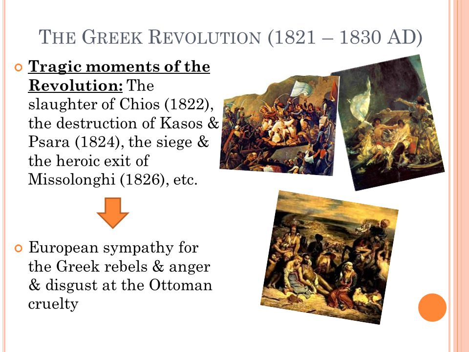 T HE G REEK R EVOLUTION (1821 – 1830 AD) Tragic moments of the Revolution: The slaughter of Chios (1822), the destruction of Kasos & Psara (1824), the siege & the heroic exit of Missolonghi (1826), etc.