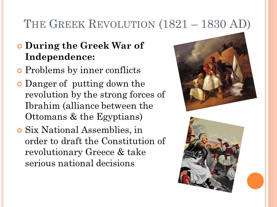 T HE G REEK R EVOLUTION (1821 – 1830 AD) During the Greek War of Independence: Problems by inner conflicts Danger of putting down the revolution by the strong forces of Ibrahim (alliance between the Ottomans & the Egyptians) Six National Assemblies, in order to draft the Constitution of revolutionary Greece & take serious national decisions