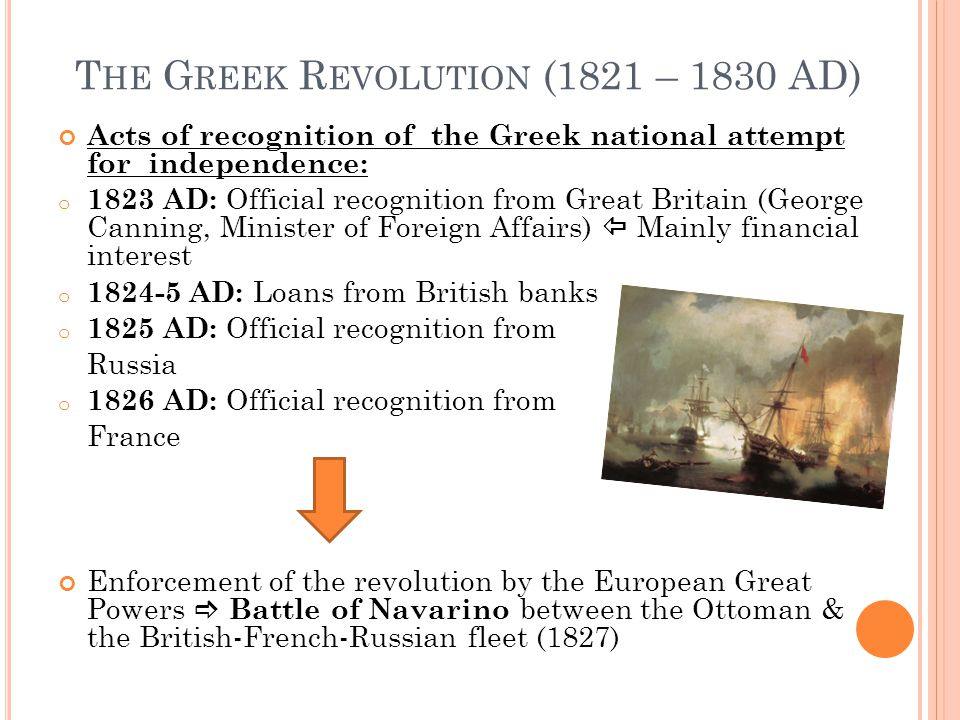 T HE G REEK R EVOLUTION (1821 – 1830 AD) Acts of recognition of the Greek national attempt for independence: o 1823 AD: Official recognition from Great Britain (George Canning, Minister of Foreign Affairs)  Mainly financial interest o 1824-5 AD: Loans from British banks o 1825 AD: Official recognition from Russia o 1826 AD: Official recognition from France Enforcement of the revolution by the European Great Powers  Battle of Navarino between the Ottoman & the British-French-Russian fleet (1827)