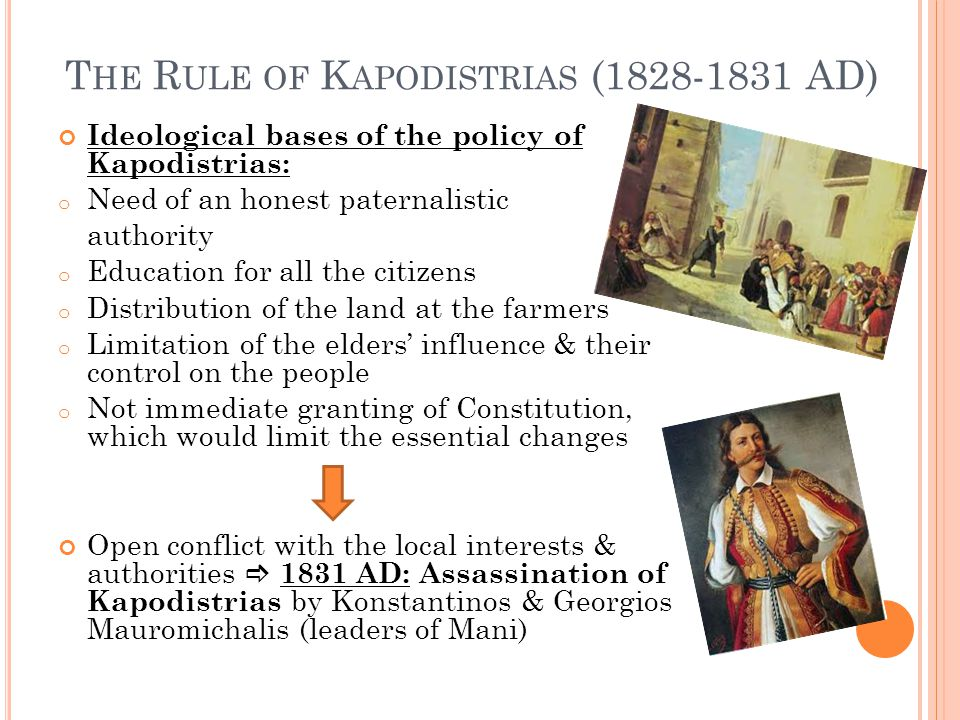 T HE R ULE OF K APODISTRIAS (1828-1831 AD) Ideological bases of the policy of Kapodistrias: o Need of an honest paternalistic authority o Education for all the citizens o Distribution of the land at the farmers o Limitation of the elders' influence & their control on the people o Not immediate granting of Constitution, which would limit the essential changes Open conflict with the local interests & authorities  1831 AD: Assassination of Kapodistrias by Konstantinos & Georgios Mauromichalis (leaders of Mani)