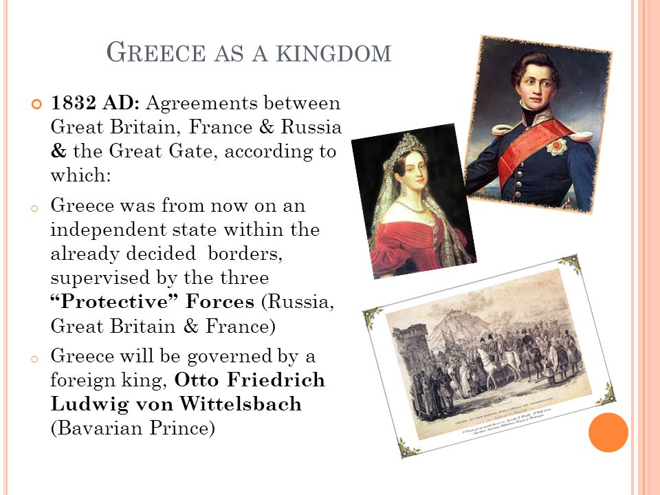 G REECE AS A KINGDOM 1832 AD: Agreements between Great Britain, France & Russia & the Great Gate, according to which: o Greece was from now on an independent state within the already decided borders, supervised by the three Protective Forces (Russia, Great Britain & France) o Greece will be governed by a foreign king, Otto Friedrich Ludwig von Wittelsbach (Bavarian Prince)