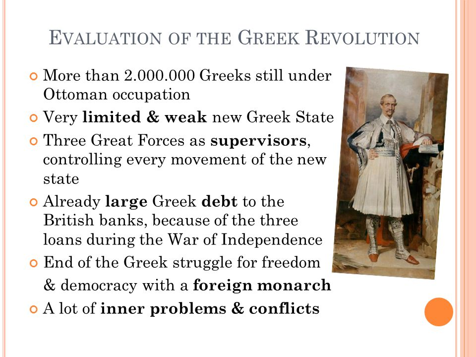E VALUATION OF THE G REEK R EVOLUTION More than 2.000.000 Greeks still under Ottoman occupation Very limited & weak new Greek State Three Great Forces as supervisors, controlling every movement of the new state Already large Greek debt to the British banks, because of the three loans during the War of Independence End of the Greek struggle for freedom & democracy with a foreign monarch A lot of inner problems & conflicts