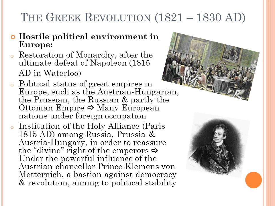 T HE G REEK R EVOLUTION (1821 – 1830 AD) Hostile political environment in Europe: o Restoration of Monarchy, after the ultimate defeat of Napoleon (1815 AD in Waterloo) o Political status of great empires in Europe, such as the Austrian-Hungarian, the Prussian, the Russian & partly the Ottoman Empire  Many European nations under foreign occupation o Institution of the Holy Alliance (Paris 1815 AD) among Russia, Prussia & Austria-Hungary, in order to reassure the divine right of the emperors  Under the powerful influence of the Austrian chancellor Prince Klemens von Metternich, a bastion against democracy & revolution, aiming to political stability