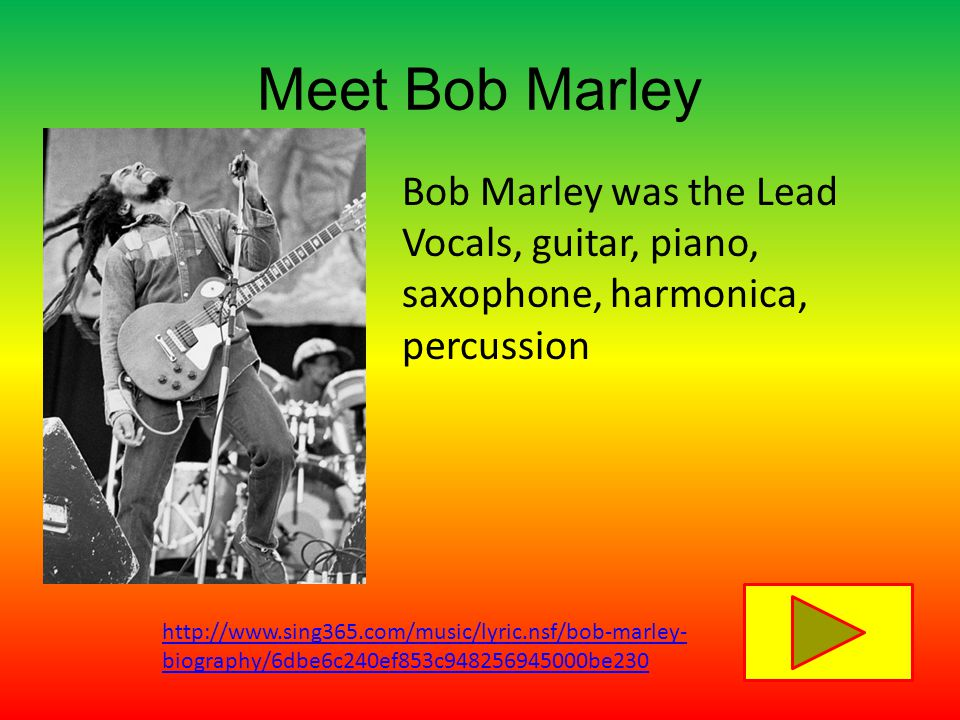 Meet Bob Marley Bob Marley was the Lead Vocals, guitar, piano, saxophone, harmonica, percussion http://www.sing365.com/music/lyric.nsf/bob-marley- biography/6dbe6c240ef853c948256945000be230