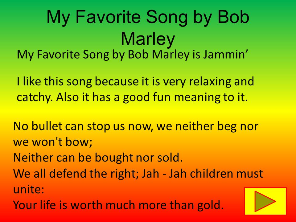 My Favorite Song by Bob Marley My Favorite Song by Bob Marley is Jammin' No bullet can stop us now, we neither beg nor we won t bow; Neither can be bought nor sold.